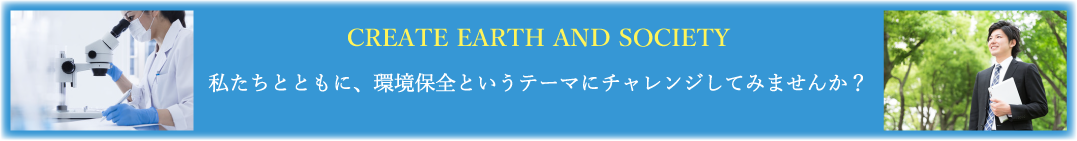 CREATE EARTH AND SOCIETY 私たちとともに、環境保全というテーマにチャレンジしてみませんか?
